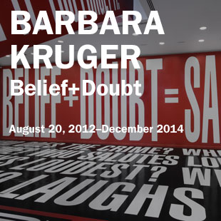 "Barbara Kruger: ""Belief+Doubt"" on view August 20, 2012 to December 2014"