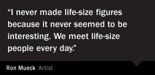 Ron Mueck Quote