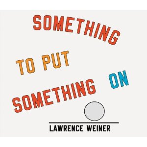 "Weiner, Lawrence. ""Something to Put Something On"""