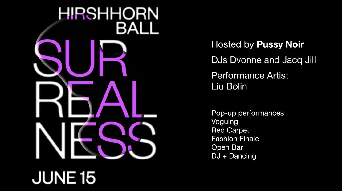 Hirshhorn Ball. Surrealness. June 15. Hosted by Pussy Noir. DJs Dvonne and Jacq Jill. Performance Artist Liu Bolin. Pop-up performances, voguing, red carpet, fashion finale, open bar, DJ + dancing.