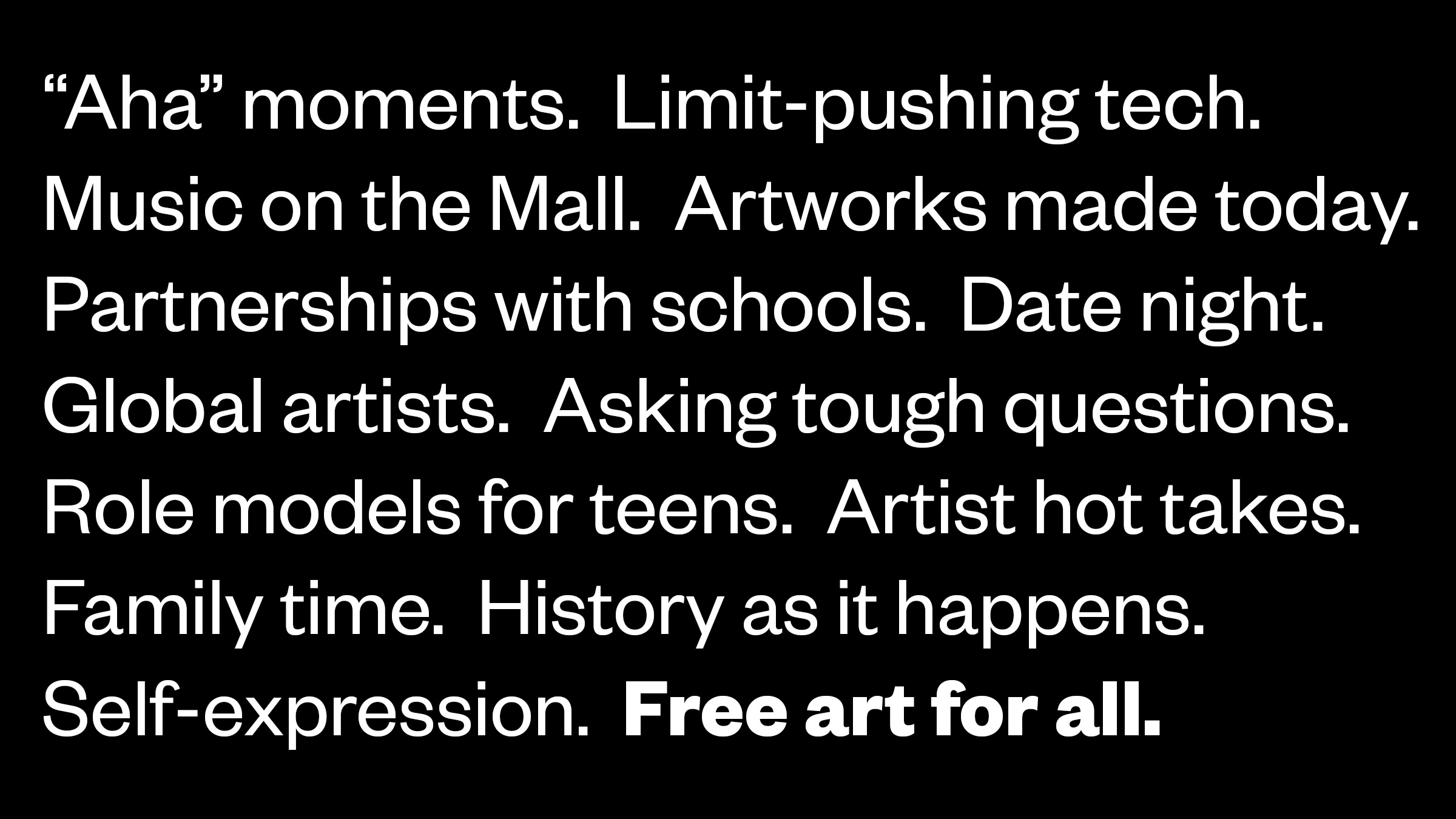 """""""Aha"""" moments. Limit-pushing tech. Music on the Mall. Artworks made today. Partnerships with schools. Date night. Global artists. Asking tough questions. Role models for teens. Artist hot takes. Family time. History as it happens. Self-expression. Free art for all."""